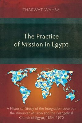 The Practice of Mission in Egypt: A Historical Study of the Integration Between the American Mission and the Evangelical Church of Egypt, 1854-1970  -     By: Tharwat Wahba
