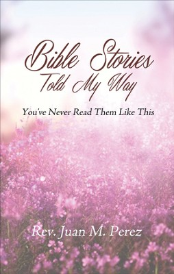 Bible Stories Told My Way: You've never read them like this. - eBook  -     By: Rev. Juan M. Perez