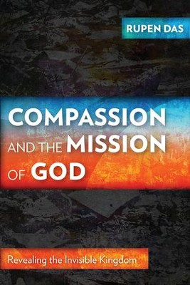 Compassion and the Mission of God: Revealing the Invisible Kingdom  -     By: Rupen Das