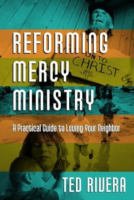 Reforming Mercy Ministry: A Practical Guide to Loving Your Neighbor - eBook  -     By: Ted Rivera