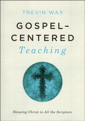 Gospel-Centered Teaching: Showing Christ in All the Scripture  -     By: Trevin Wax