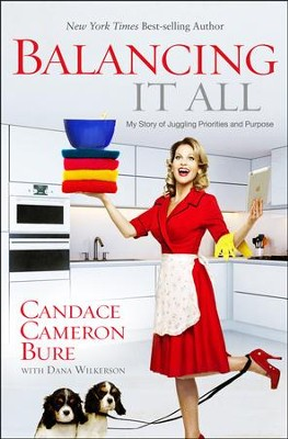 Balancing It All: My Story of Juggling Priorities and Purpose  -     By: Candace Cameron Bure