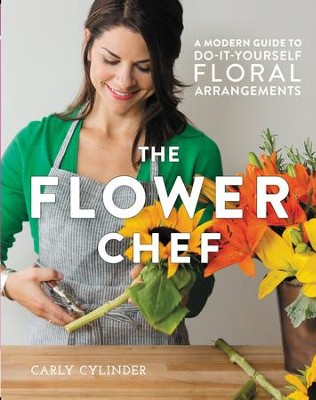 The Flower Chef: A Modern Guide to Do-It-Yourself Floral Arrangements - eBook  -     By: Carly Cylinder
