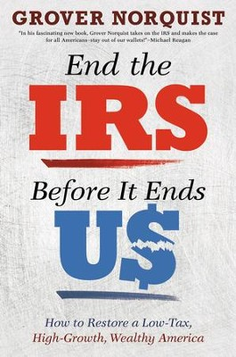 End the IRS Before It Ends Us: How to Restore a Low Tax, High Growth, Wealthy America - eBook  -     By: Grover Norquist