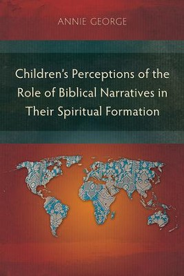 Children's Perceptions of the Role of Biblical Narratives in Their Spiritual Formation  -     By: Annie George