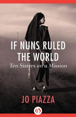 If Nuns Ruled the World: Ten Sisters on a Mission - eBook  -     By: Jo Piazza