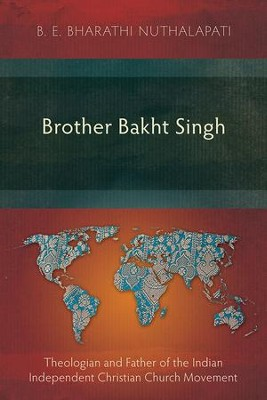 Brother Bakht Singh: Theologian and Father of the Indian Independent Christian Church Movement  -     By: B.E. Bharathi Nuthalapati