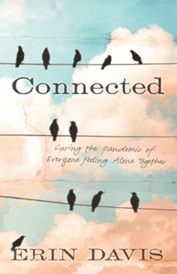Connected: Curing the Pandemic of Everyone Feeling Alone Together  -     By: Erin Davis