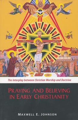 Praying and Believing in Early Christianity: The Interplay between Christian Worship and Doctrine  -     By: Maxwell E. Johnson