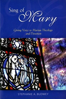 Sing of Mary: Giving Voice to Marian Theology and Devotion  -     By: Stephanie Budwey