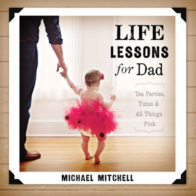 Life Lessons for Dad: Tea Parties, Tutus & All Things Pink  -     By: Michael Mitchell