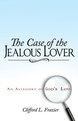 Case of The Jealous Lover, The: An Allegory Of God's Love - eBook  -     By: Clifford Frazier
