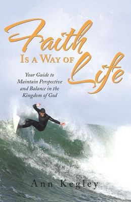 Faith Is a Way of Life: Your Guide to Maintain Perspective and Balance in the Kingdom of God - eBook  -     By: Ann Kegley