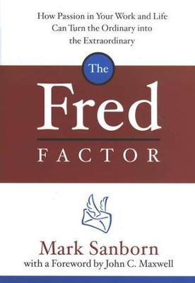 The Fred Factor: How Passion in Your Work and Life Can Turn the Ordinary into the Extraordinary  -     By: Mark Sanborn