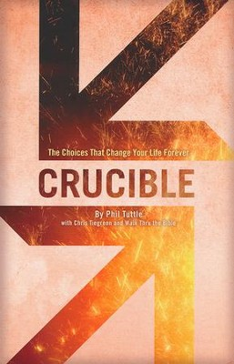 Crucible: The Choices That Change Your Life Forever   -     By: Phil Tuttle, Chris Tiegreen