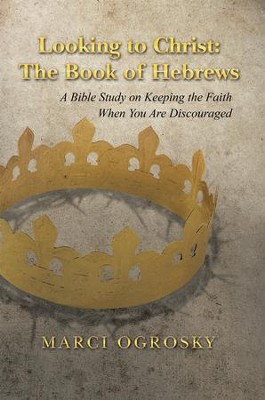 Looking to Christ: The Book of Hebrews: A Bible Study on Keeping the Faith When You Are Discouraged - eBook  -     By: Marci Ogrosky