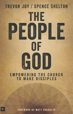 The People of God: Empowering the Church to Make Disciples  -     By: Trevor Joy, Spence Shelton