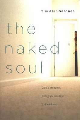 The Naked Soul: God's Amazing, Everyday Solution to Loneliness  -     By: Tim Alan Gardner