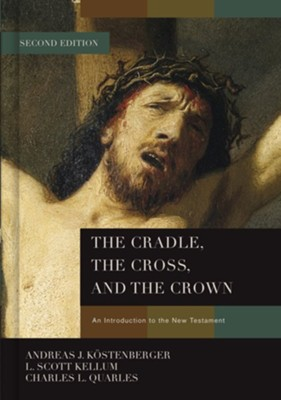 The Cradle, the Cross, and the Crown: An Introduction to the New Testament, 2nd Edition  -     By: Andreas J. Kostenberger, L. Scott Kellum, Charles Quarles