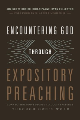 Encountering God through Expository Preaching: Connecting God's People to God's Presence through God's Word  -     By: Ryan Fullerton, Jim Scott Orrick, Brian Payne
