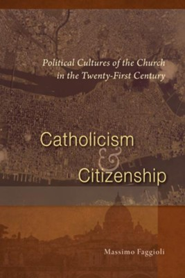 Catholicism and Citizenship: Political Cultures of the Church in the Twenty-First Century  -     By: Massimo Faggioli