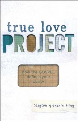 True Love Project: How the Gospel Defines Your Purity  -     By: Clayton King, Sharie King