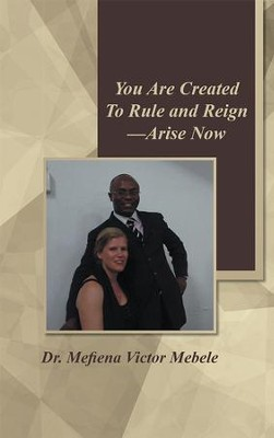 You Are Created To Rule and ReignArise Now: - - eBook  -     By: Mefiena Mebele