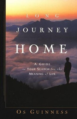 Long Journey Home: A Guide to Your Search for the Meaning of Life  -     By: Os Guinness