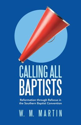 Calling All Baptists: Reformation through Refocus in the Southern Baptist Convention - eBook  -     By: W.M. Martin