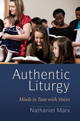 Authentic Liturgy: Minds in Tune with Voices  -     By: Nathaniel Marx