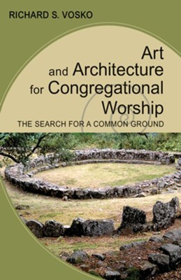 Art and Architecture for Congregational Worship: The Search for a Common Ground  -     By: Richard S. Vosko