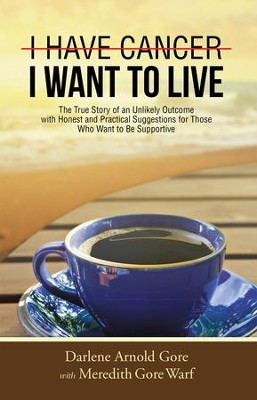 I Have Cancer. I Want To Live.                                  -     By: Darlene Arnold Gore, Meredith Gore Warf