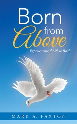 Born from Above: Experiencing the New Birth - eBook  -     By: Mark Paxton
