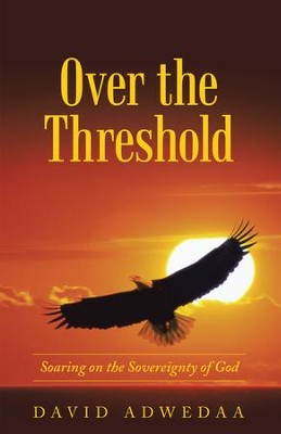 Over the Threshold: : Soaring on the Sovereignty of God - eBook  -     By: David Adwedaa