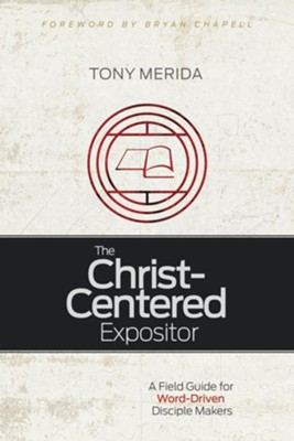 The Christ-Centered Expositor: A Field Guide for Word-Driven Disciple Makers  -     By: Tony Merida