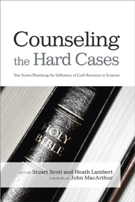 Counseling the Hard Cases: True Stories Illustrating the Sufficiency of God's Resources in Scripture  -     Edited By: Stuart Scott, Heath Lambert