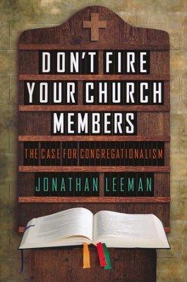 Don't Fire Your Church Members  -     By: Jonathan Leeman