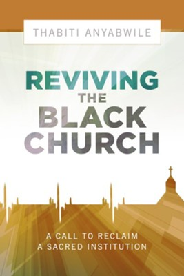 Reviving the Black Church: New Life for a Sacred Institution  -     By: Thabiti Anyabwile