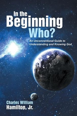 In the Beginning Who?: An Unconventional Guide to Understanding and Knowing God - eBook  -     By: Charles William Hamilton Jr.