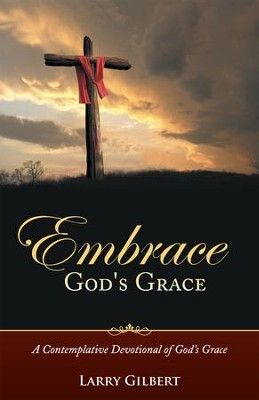Embrace God's Grace: A Contemplative Devotional of Gods Grace - eBook  -     By: Larry Gilbert