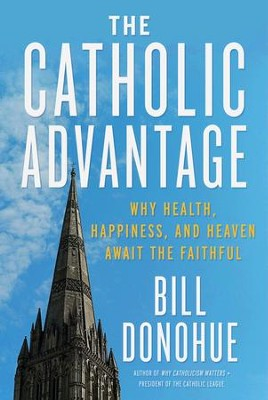 The Catholic Advantage: Why Health, Happiness, and Heaven Await the Faithful - eBook  -     By: Bill Donohue