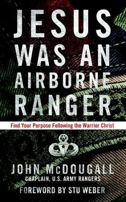 Jesus Was an Airborne Ranger: Find Your Purpose Following the Warrior Christ - eBook  -     By: John McDougall