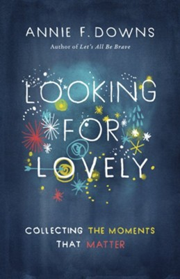 Looking for Lovely: Collecting the Moments That Matter   -     By: Annie Downs
