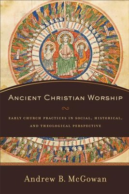 Ancient Christian Worship: Early Church Practices in Social, Historical, and Theological Perspective - eBook  -     By: Andrew B. McGowan