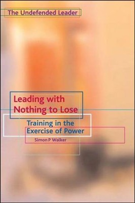 Leading with Nothing to Lose: Training in the Exercise of Power  -     By: Simon P. Walker