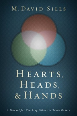 Hearts, Heads & Hands: A Handbook for Teaching Others to Teach Others  -     By: M. David Sills