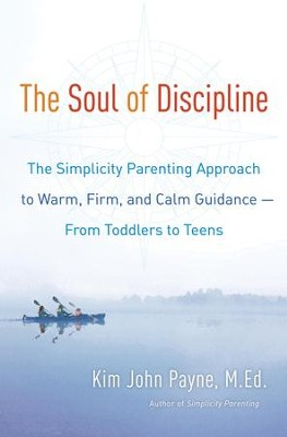 The Soul of Discipline: The Simplicity Parenting Approach to Warm, Firm, and Calm Guidance- From Toddlers to Teens - eBook  -     By: Kim John Payne