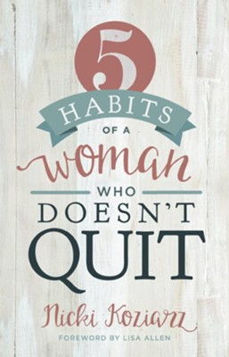 5 Habits of a Woman Who Doesn't Quit  -     By: Nicki Koziarz