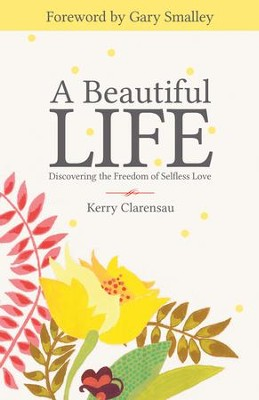 A Beautiful Life: Discovering the Freedom of Selfless Love - eBook  -     By: Kerry Clarensau