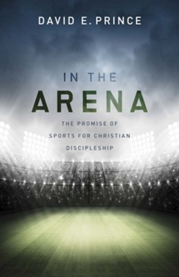In the Arena: The Promise of Sports for Christian Discipleship  -     By: David E. Prince